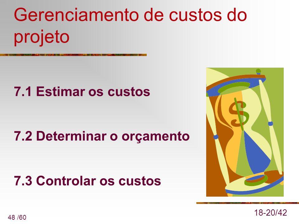 48 /60 Gerenciamento de custos do projeto 7.1 Estimar os custos 7.2 Determinar o orçamento 7.3 Controlar os custos 18-20/42