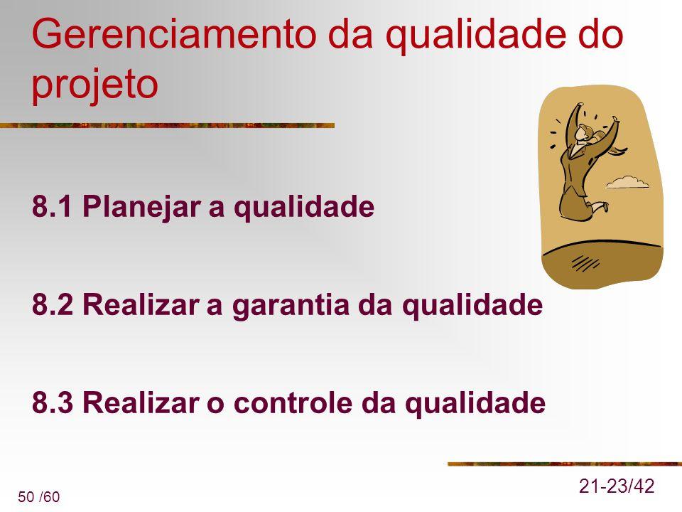 50 /60 Gerenciamento da qualidade do projeto 8.1 Planejar a qualidade 8.2 Realizar a garantia da qualidade 8.3 Realizar o controle da qualidade 21-23/