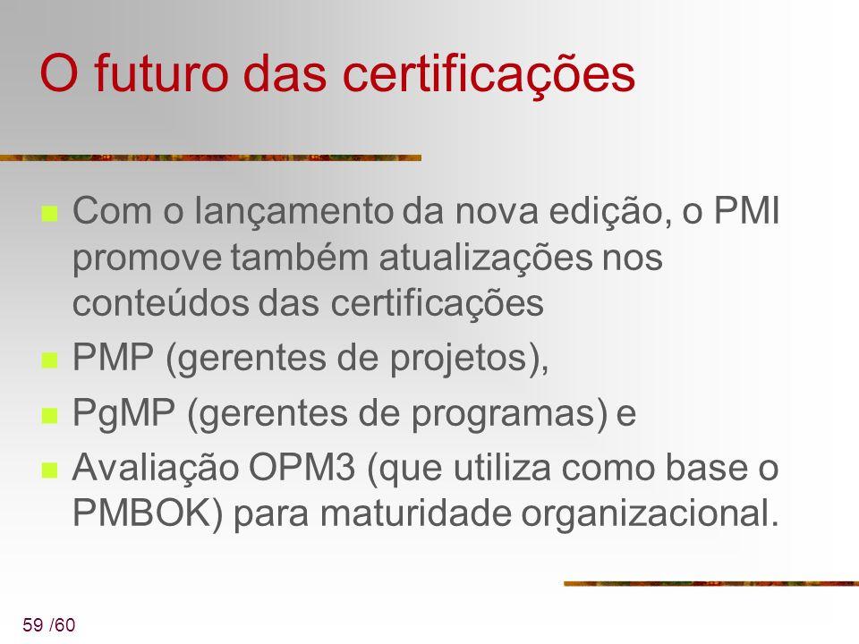 59 /60 O futuro das certificações Com o lançamento da nova edição, o PMI promove também atualizações nos conteúdos das certificações PMP (gerentes de