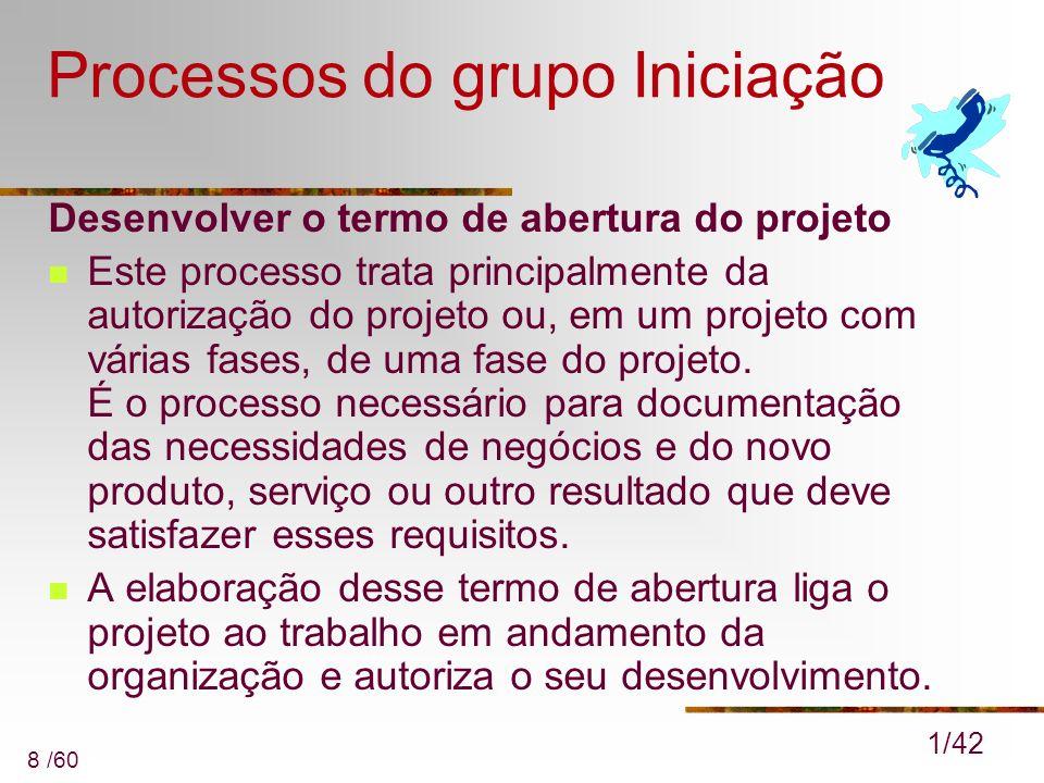 8 /60 Processos do grupo Iniciação Desenvolver o termo de abertura do projeto Este processo trata principalmente da autorização do projeto ou, em um p