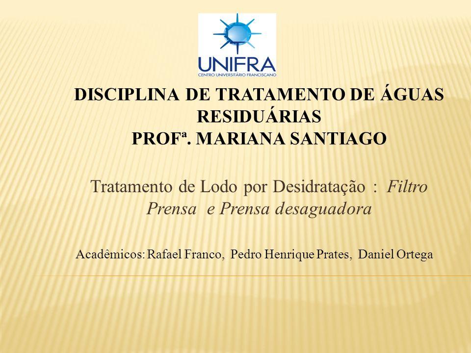 DISCIPLINA DE TRATAMENTO DE ÁGUAS RESIDUÁRIAS PROFª. MARIANA SANTIAGO Tratamento de Lodo por Desidratação : Filtro Prensa e Prensa desaguadora Acadêmi