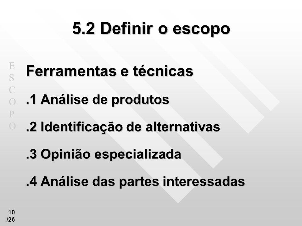 ESCOPOESCOPO 10 /26 5.2 Definir o escopo Ferramentas e técnicas.1 Análise de produtos.2 Identificação de alternativas.3 Opinião especializada.4 Anális