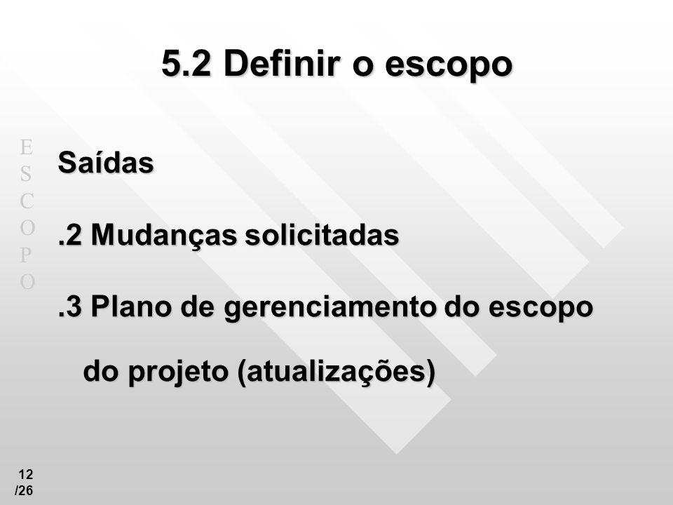 ESCOPOESCOPO 12 /26 5.2 Definir o escopo Saídas.2 Mudanças solicitadas.3 Plano de gerenciamento do escopo do projeto (atualizações)