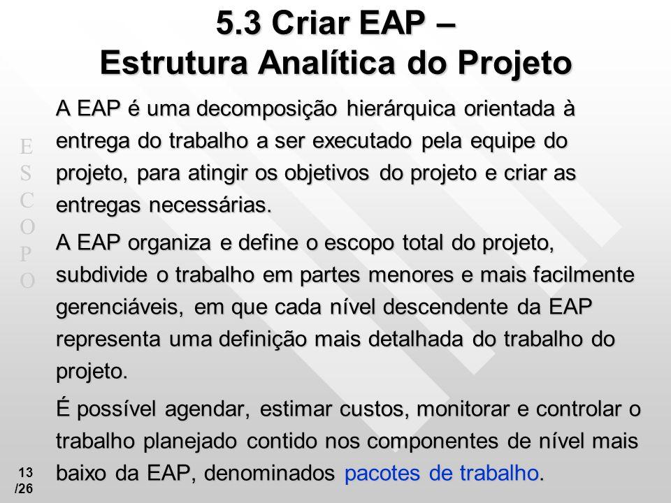 ESCOPOESCOPO 13 /26 5.3 Criar EAP – Estrutura Analítica do Projeto A EAP é uma decomposição hierárquica orientada à entrega do trabalho a ser executad