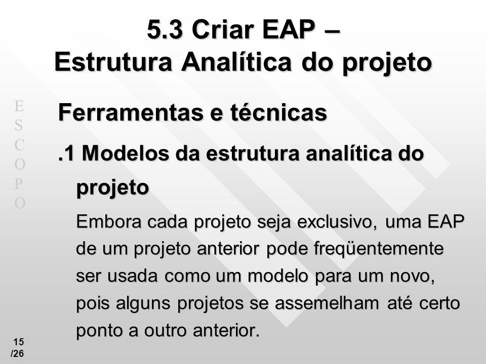 ESCOPOESCOPO 15 /26 5.3 Criar EAP – Estrutura Analítica do projeto Ferramentas e técnicas.1 Modelos da estrutura analítica do projeto Embora cada proj