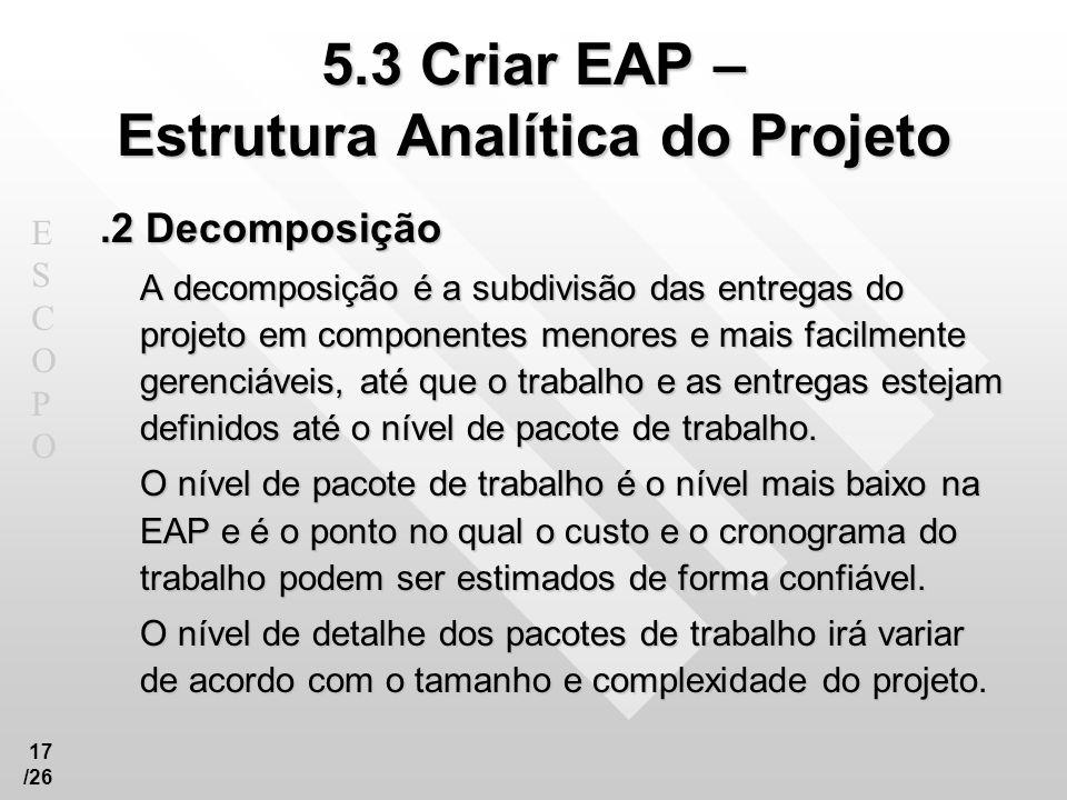 ESCOPOESCOPO 17 /26 5.3 Criar EAP – Estrutura Analítica do Projeto.2 Decomposição A decomposição é a subdivisão das entregas do projeto em componentes
