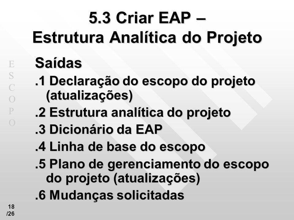 ESCOPOESCOPO 18 /26 5.3 Criar EAP – Estrutura Analítica do Projeto Saídas.1 Declaração do escopo do projeto (atualizações).2 Estrutura analítica do pr
