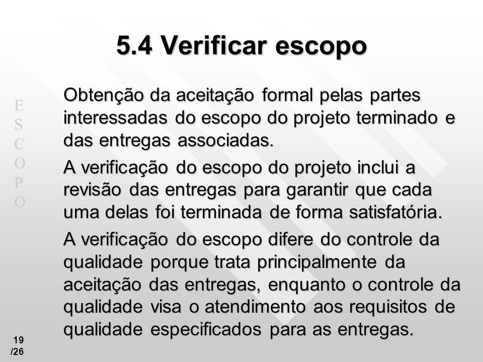 ESCOPOESCOPO 19 /26 5.4 Verificar escopo Obtenção da aceitação formal pelas partes interessadas do escopo do projeto terminado e das entregas associad
