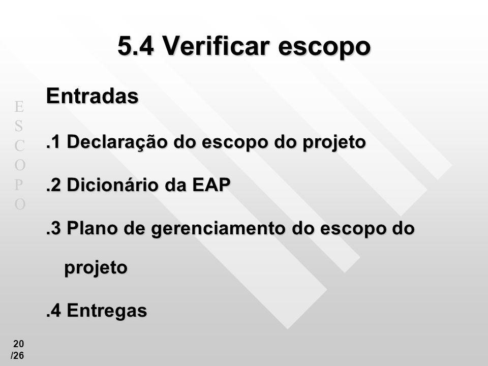 ESCOPOESCOPO 20 /26 5.4 Verificar escopo Entradas.1 Declaração do escopo do projeto.2 Dicionário da EAP.3 Plano de gerenciamento do escopo do projeto.