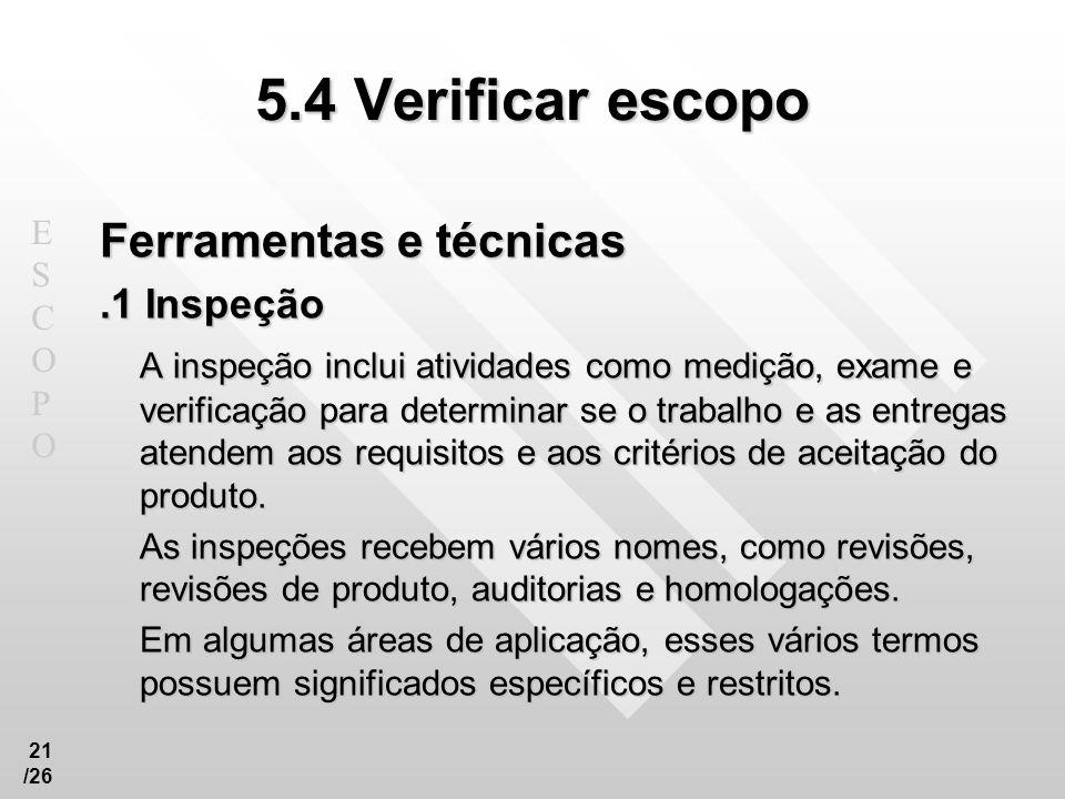 ESCOPOESCOPO 21 /26 5.4 Verificar escopo Ferramentas e técnicas.1 Inspeção A inspeção inclui atividades como medição, exame e verificação para determi
