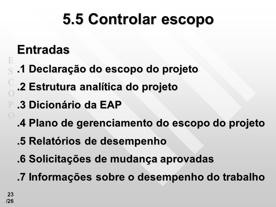 ESCOPOESCOPO 23 /26 5.5 Controlar escopo Entradas.1 Declaração do escopo do projeto.2 Estrutura analítica do projeto.3 Dicionário da EAP.4 Plano de ge