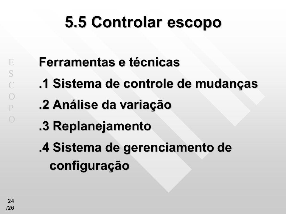 ESCOPOESCOPO 24 /26 5.5 Controlar escopo Ferramentas e técnicas.1 Sistema de controle de mudanças.2 Análise da variação.3 Replanejamento.4 Sistema de
