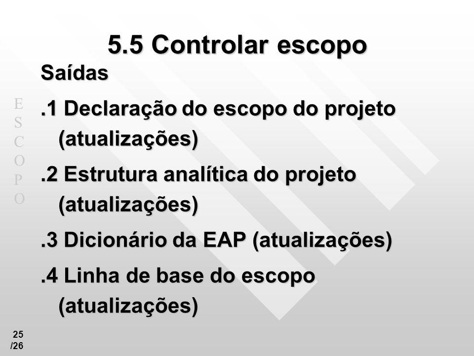 ESCOPOESCOPO 25 /26 5.5 Controlar escopo Saídas.1 Declaração do escopo do projeto (atualizações).2 Estrutura analítica do projeto (atualizações).3 Dic