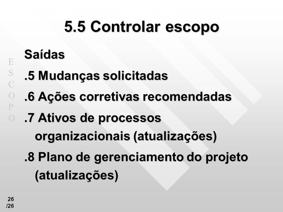 ESCOPOESCOPO 26 /26 5.5 Controlar escopo Saídas.5 Mudanças solicitadas.6 Ações corretivas recomendadas.7 Ativos de processos organizacionais (atualiza