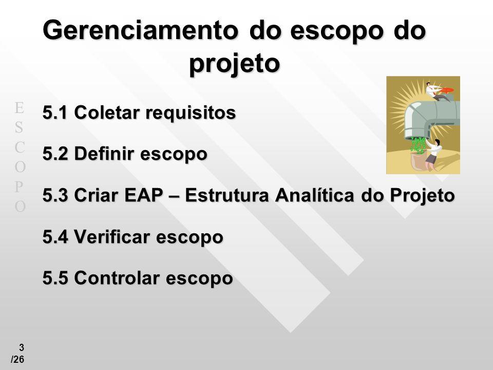 ESCOPOESCOPO 3 /26 Gerenciamento do escopo do projeto 5.1 Coletar requisitos 5.2 Definir escopo 5.3 Criar EAP – Estrutura Analítica do Projeto 5.4 Ver
