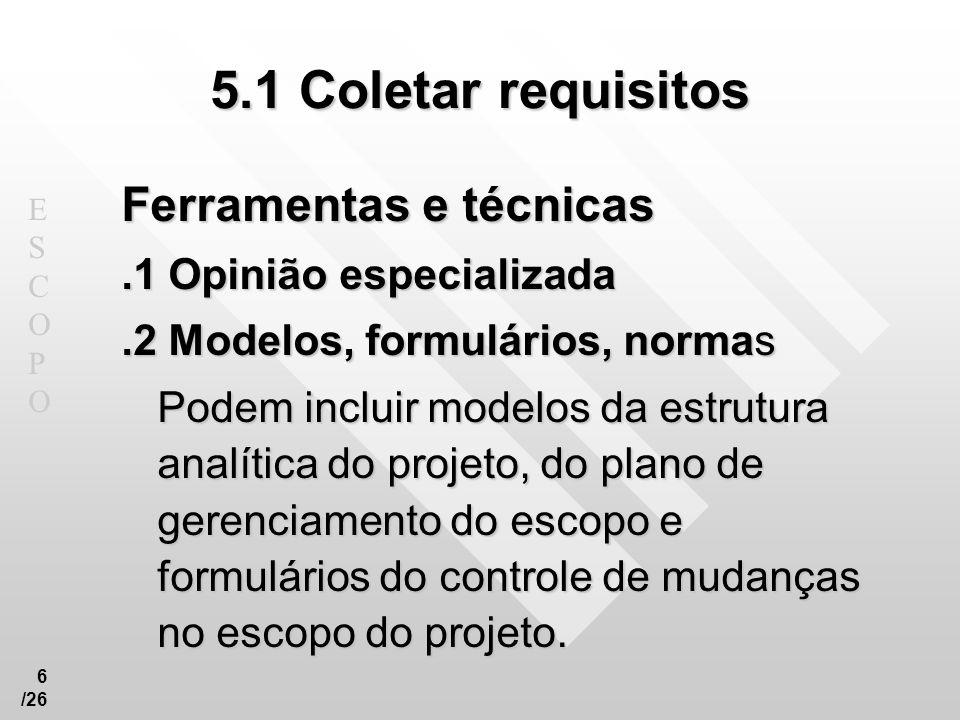 ESCOPOESCOPO 6 /26 5.1 Coletar requisitos Ferramentas e técnicas.1 Opinião especializada.2 Modelos, formulários, normas Podem incluir modelos da estru