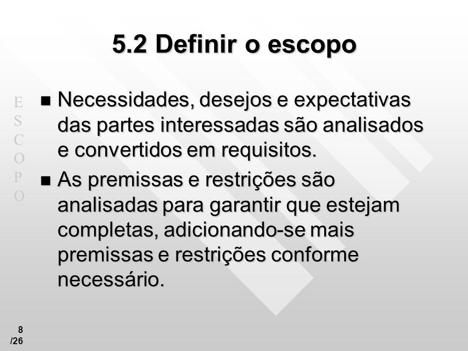 ESCOPOESCOPO 9 /26 5.2 Definir o escopo Entradas.1 Ativos de processos organizacionais.2 Termo de abertura do projeto.3 Declaração do escopo preliminar do projeto.4 Plano de gerenciamento do escopo do projeto.5 Solicitações de mudança aprovadas