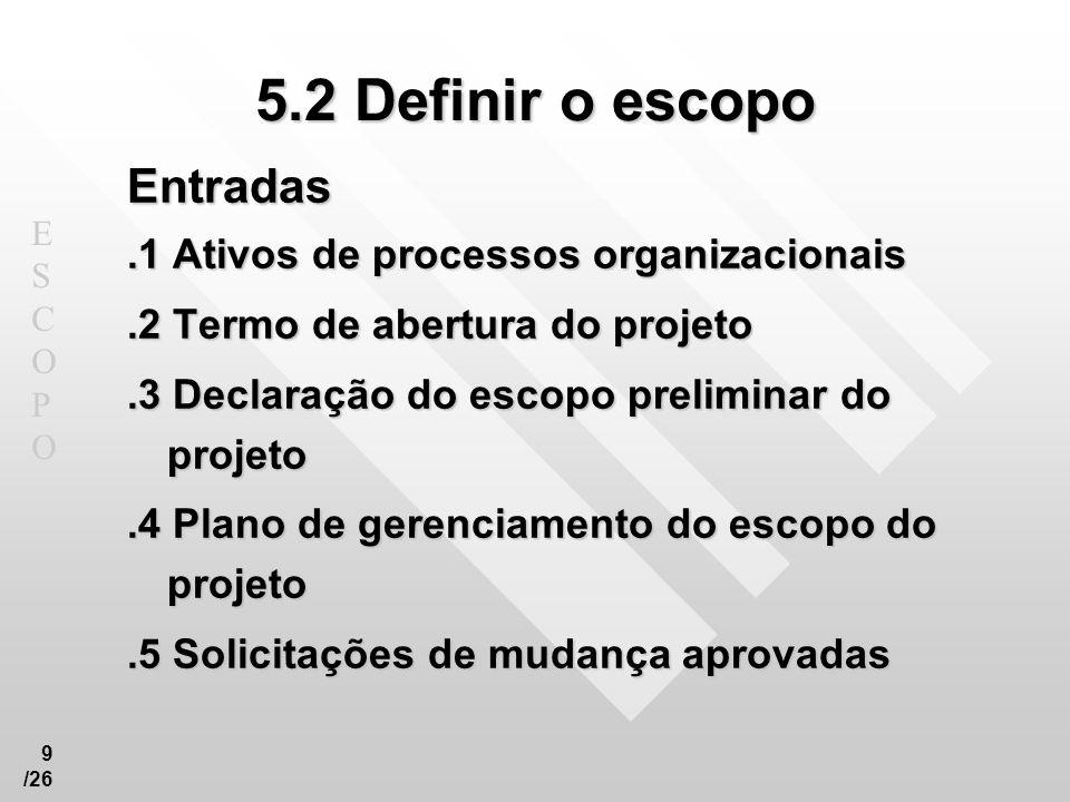ESCOPOESCOPO 9 /26 5.2 Definir o escopo Entradas.1 Ativos de processos organizacionais.2 Termo de abertura do projeto.3 Declaração do escopo prelimina