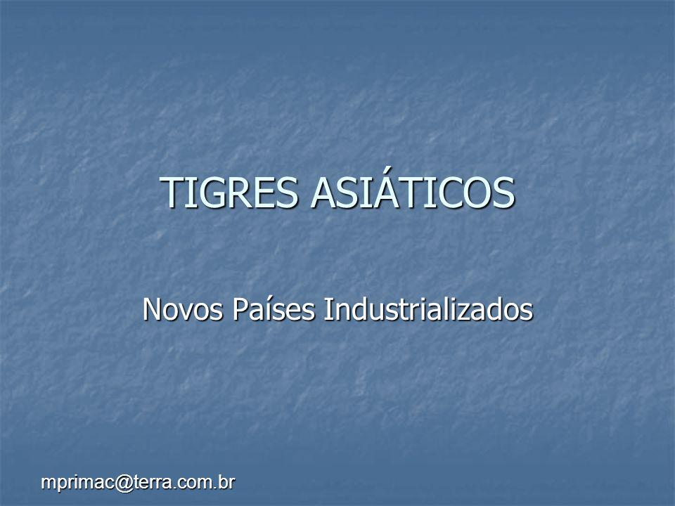 mprimac@terra.com.br TIGRES ASIÁTICOS Novos Países Industrializados
