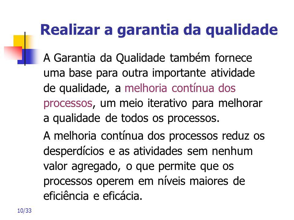 10/33 Realizar a garantia da qualidade A Garantia da Qualidade também fornece uma base para outra importante atividade de qualidade, a melhoria contín