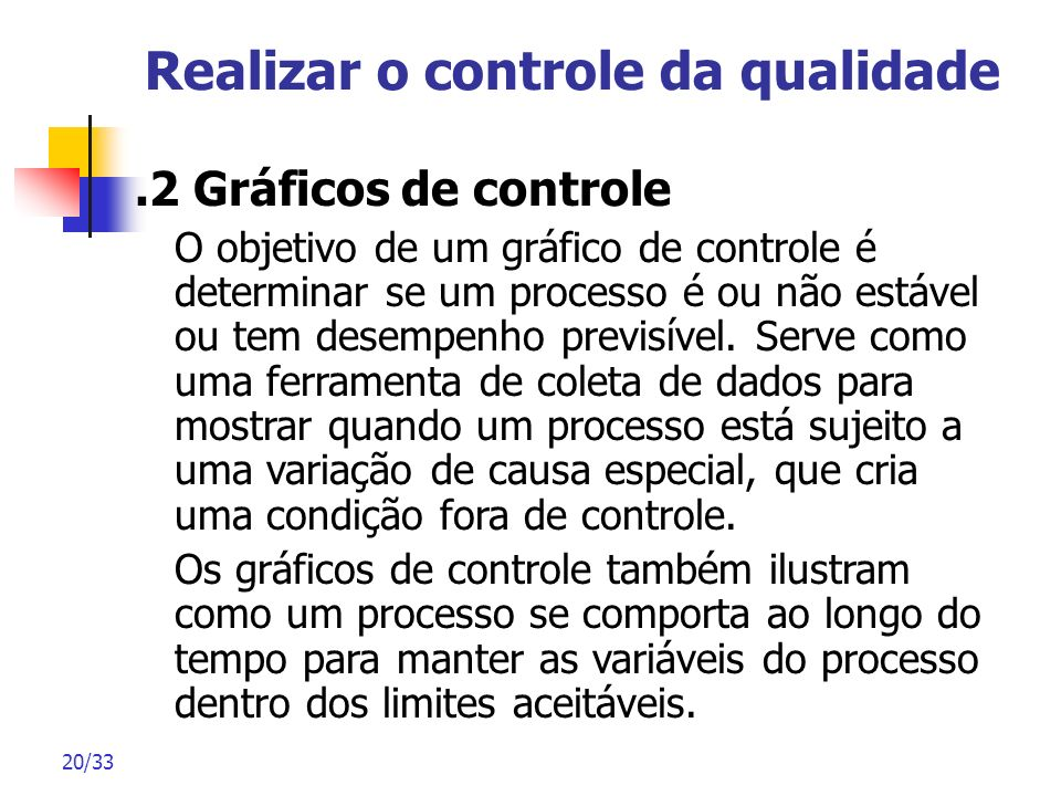 20/33 Realizar o controle da qualidade.2 Gráficos de controle O objetivo de um gráfico de controle é determinar se um processo é ou não estável ou tem