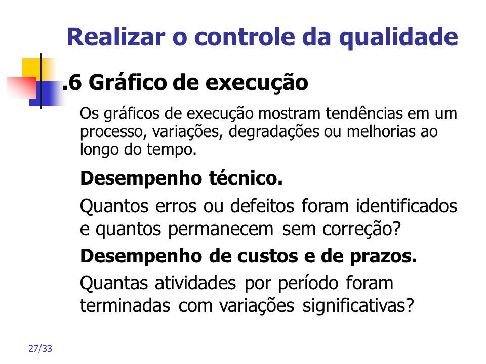 27/33 Realizar o controle da qualidade.6 Gráfico de execução Os gráficos de execução mostram tendências em um processo, variações, degradações ou melh