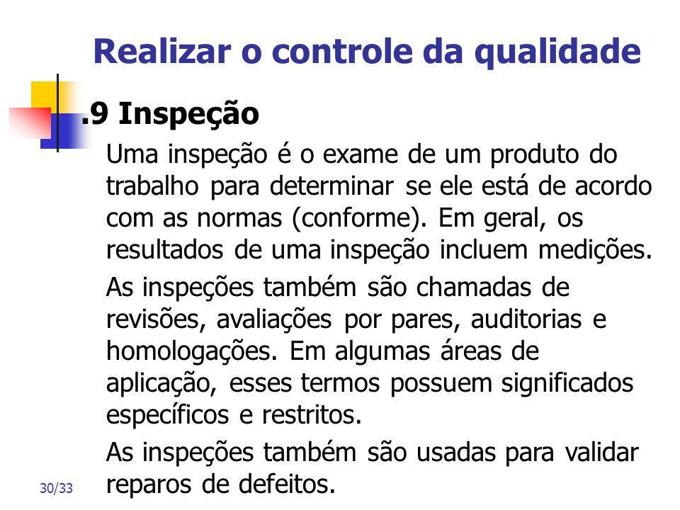 30/33 Realizar o controle da qualidade.9 Inspeção Uma inspeção é o exame de um produto do trabalho para determinar se ele está de acordo com as normas