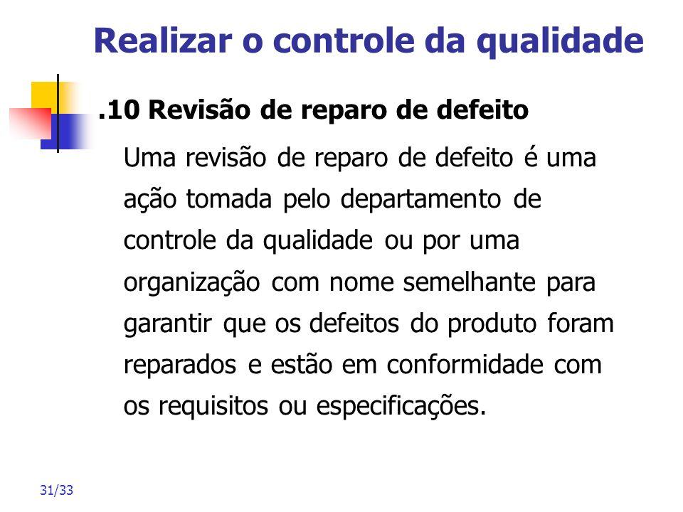 31/33 Realizar o controle da qualidade.10 Revisão de reparo de defeito Uma revisão de reparo de defeito é uma ação tomada pelo departamento de control