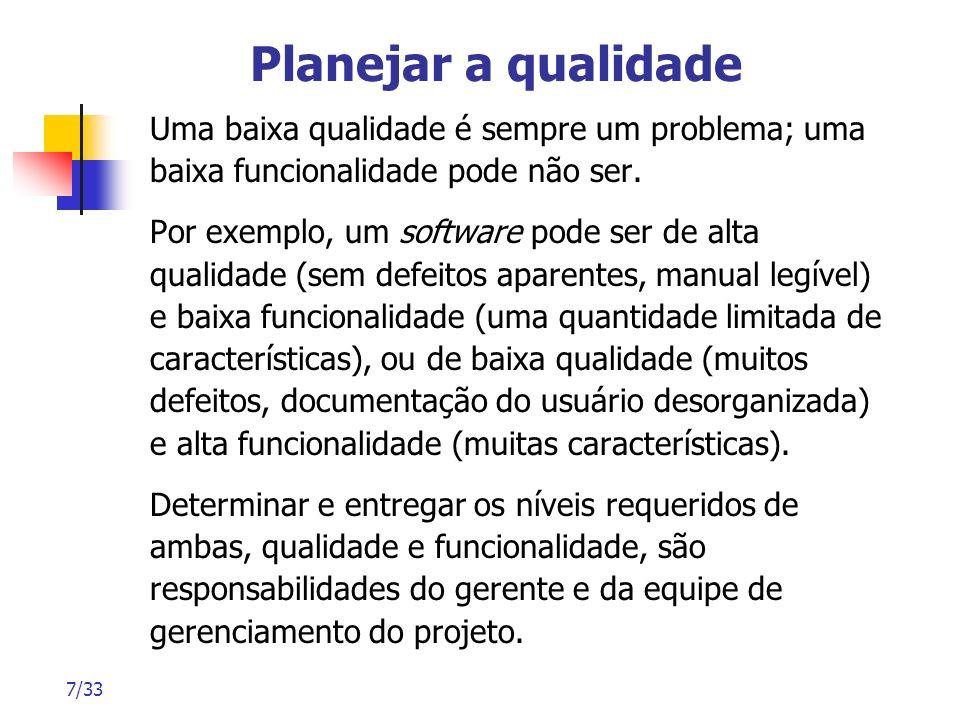7/33 Planejar a qualidade Uma baixa qualidade é sempre um problema; uma baixa funcionalidade pode não ser. Por exemplo, um software pode ser de alta q