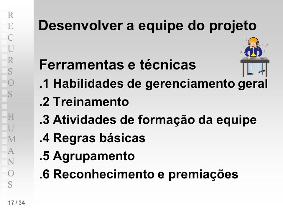 RECURSOS HUMANOSRECURSOS HUMANOS 17 / 34 Desenvolver a equipe do projeto Ferramentas e técnicas.1 Habilidades de gerenciamento geral.2 Treinamento.3 A
