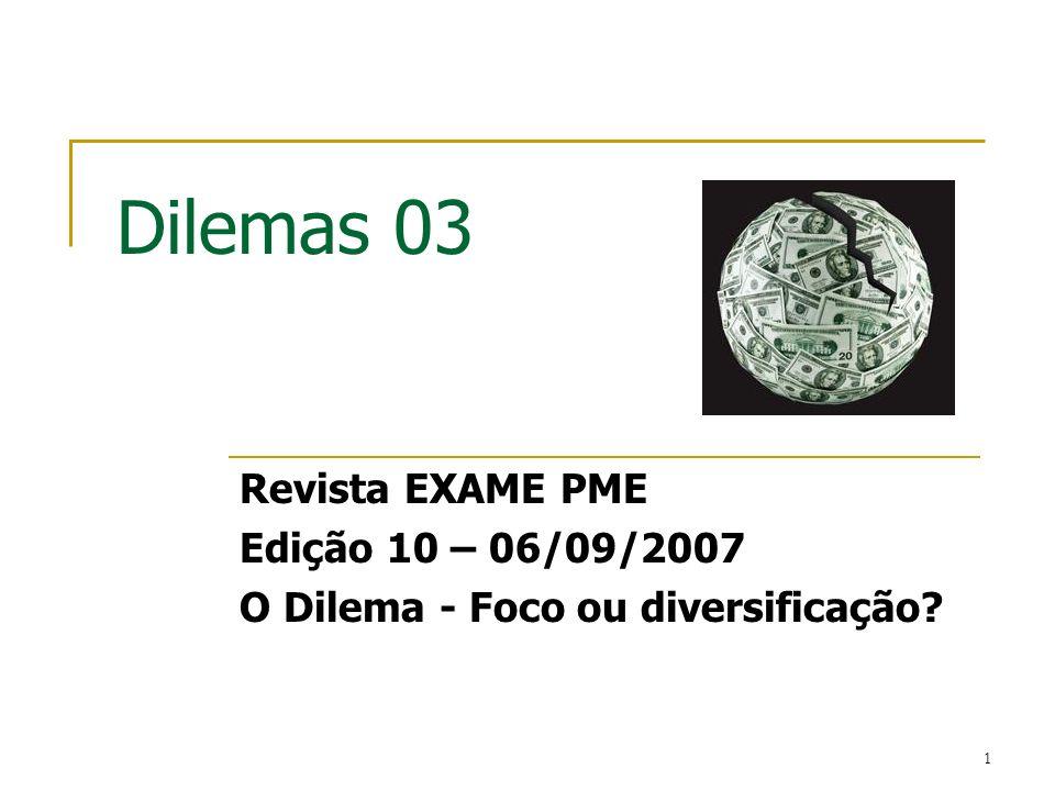 1 Dilemas 03 Revista EXAME PME Edição 10 – 06/09/2007 O Dilema - Foco ou diversificação