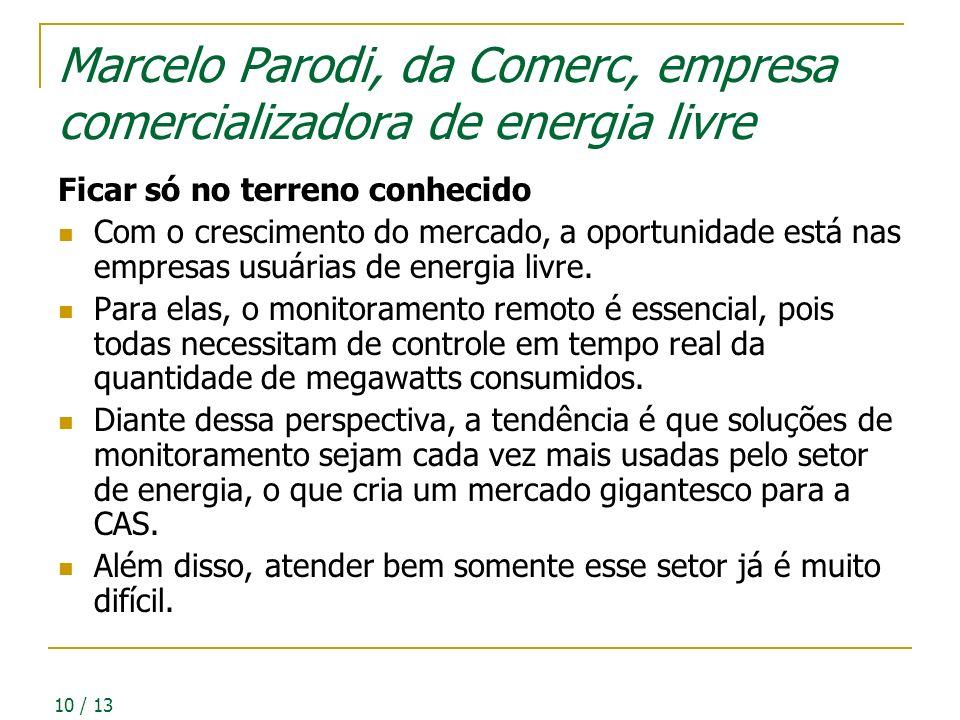 10 / 13 Marcelo Parodi, da Comerc, empresa comercializadora de energia livre Ficar só no terreno conhecido Com o crescimento do mercado, a oportunidade está nas empresas usuárias de energia livre.