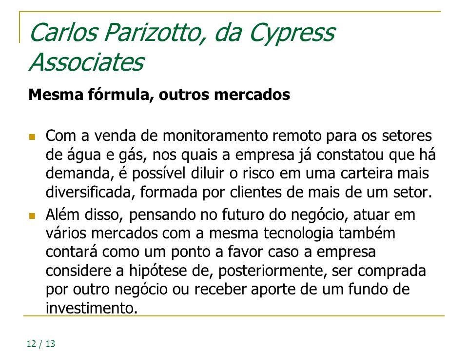 12 / 13 Carlos Parizotto, da Cypress Associates Mesma fórmula, outros mercados Com a venda de monitoramento remoto para os setores de água e gás, nos quais a empresa já constatou que há demanda, é possível diluir o risco em uma carteira mais diversificada, formada por clientes de mais de um setor.