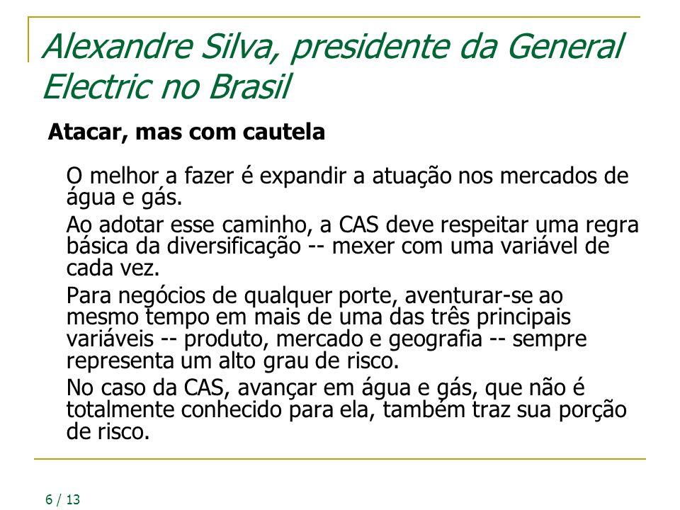 6 / 13 Alexandre Silva, presidente da General Electric no Brasil Atacar, mas com cautela O melhor a fazer é expandir a atuação nos mercados de água e gás.