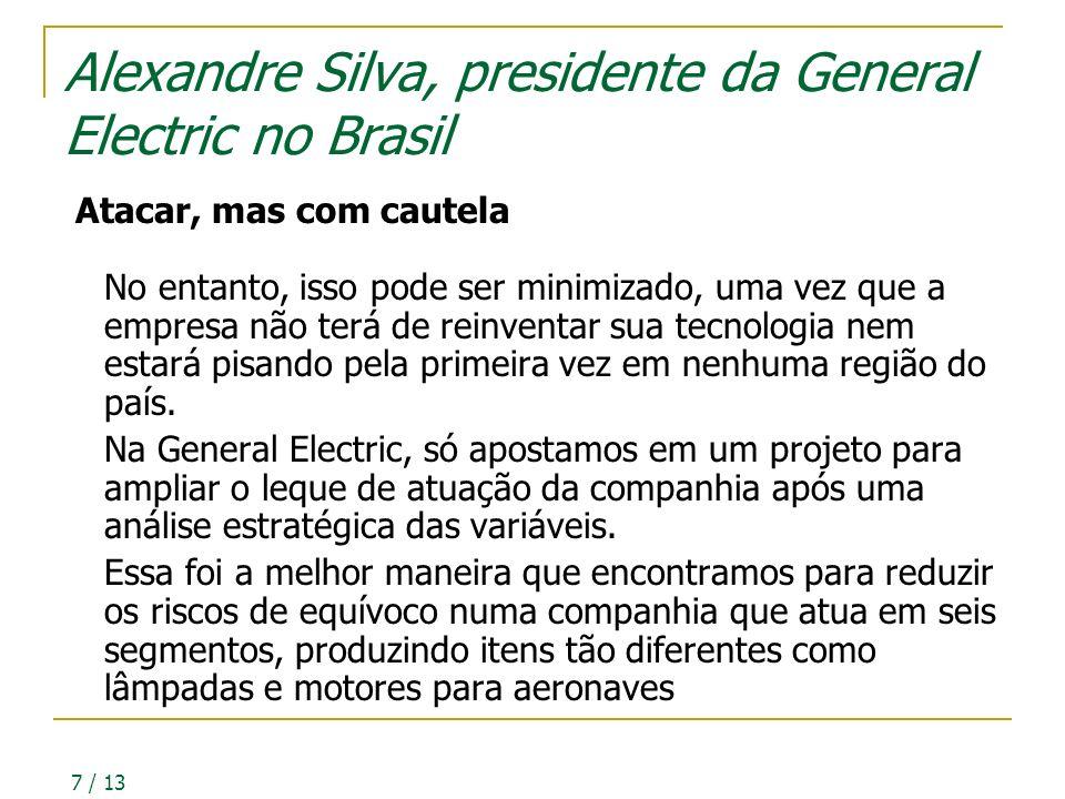 7 / 13 Alexandre Silva, presidente da General Electric no Brasil Atacar, mas com cautela No entanto, isso pode ser minimizado, uma vez que a empresa não terá de reinventar sua tecnologia nem estará pisando pela primeira vez em nenhuma região do país.