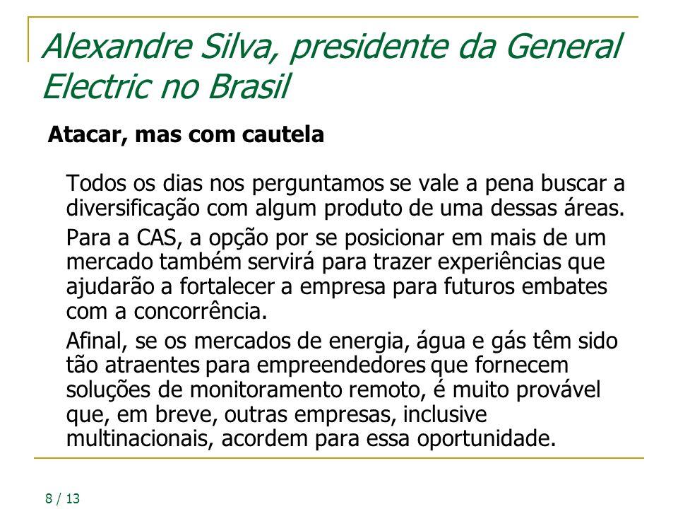 8 / 13 Alexandre Silva, presidente da General Electric no Brasil Atacar, mas com cautela Todos os dias nos perguntamos se vale a pena buscar a diversificação com algum produto de uma dessas áreas.