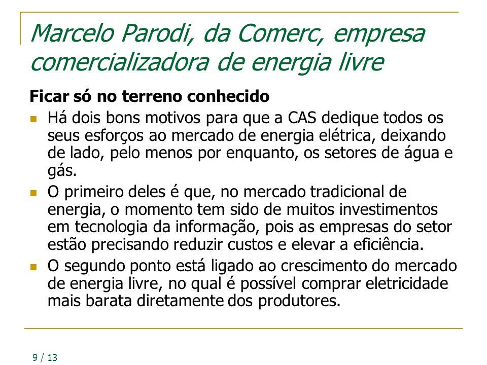 9 / 13 Marcelo Parodi, da Comerc, empresa comercializadora de energia livre Ficar só no terreno conhecido Há dois bons motivos para que a CAS dedique todos os seus esforços ao mercado de energia elétrica, deixando de lado, pelo menos por enquanto, os setores de água e gás.
