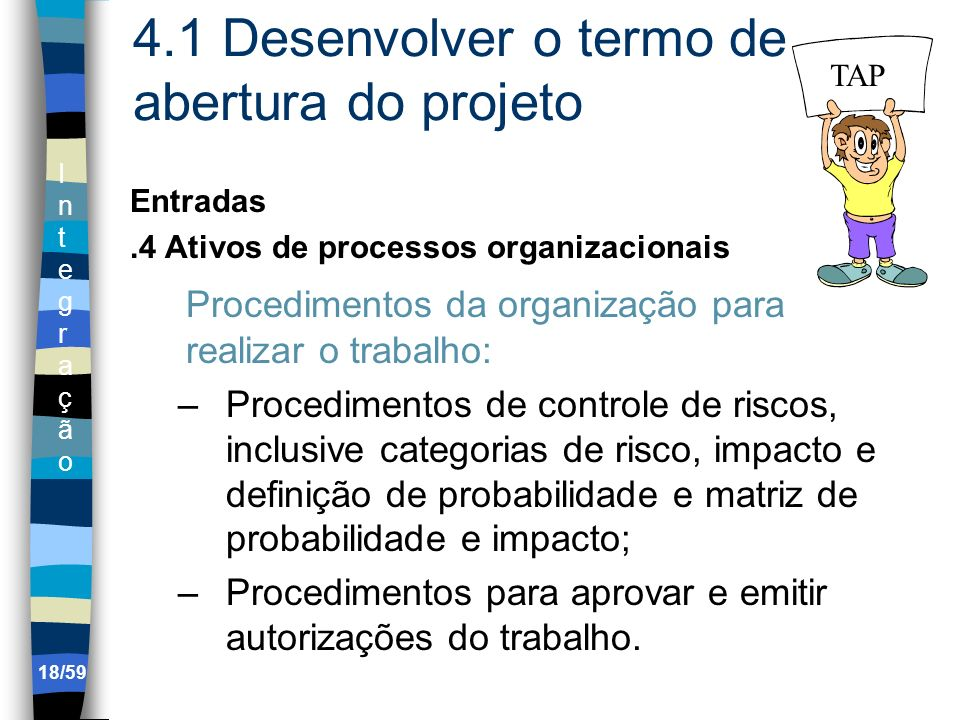 IntegraçãoIntegração 18/59 4.1 Desenvolver o termo de abertura do projeto Entradas.4 Ativos de processos organizacionais Procedimentos da organização
