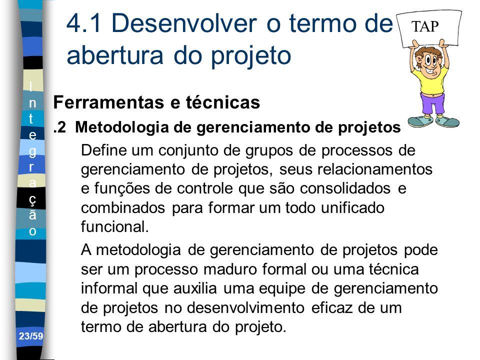 IntegraçãoIntegração 23/59 4.1 Desenvolver o termo de abertura do projeto Ferramentas e técnicas.2 Metodologia de gerenciamento de projetos Define um