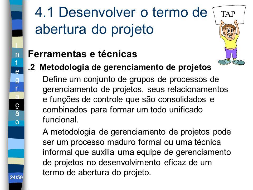 IntegraçãoIntegração 24/59 4.1 Desenvolver o termo de abertura do projeto Ferramentas e técnicas.2 Metodologia de gerenciamento de projetos Define um