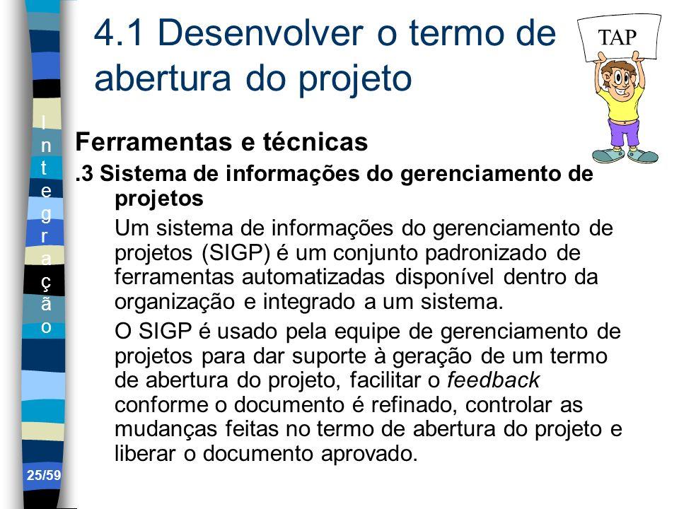 IntegraçãoIntegração 25/59 4.1 Desenvolver o termo de abertura do projeto Ferramentas e técnicas.3 Sistema de informações do gerenciamento de projetos