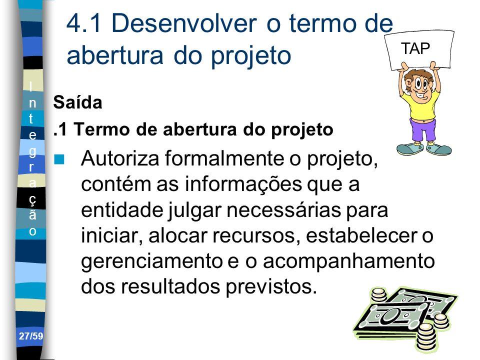 IntegraçãoIntegração 27/59 4.1 Desenvolver o termo de abertura do projeto Saída.1 Termo de abertura do projeto Autoriza formalmente o projeto, contém