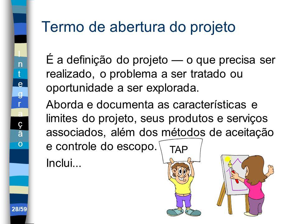 IntegraçãoIntegração 28/59 Termo de abertura do projeto É a definição do projeto o que precisa ser realizado, o problema a ser tratado ou oportunidade