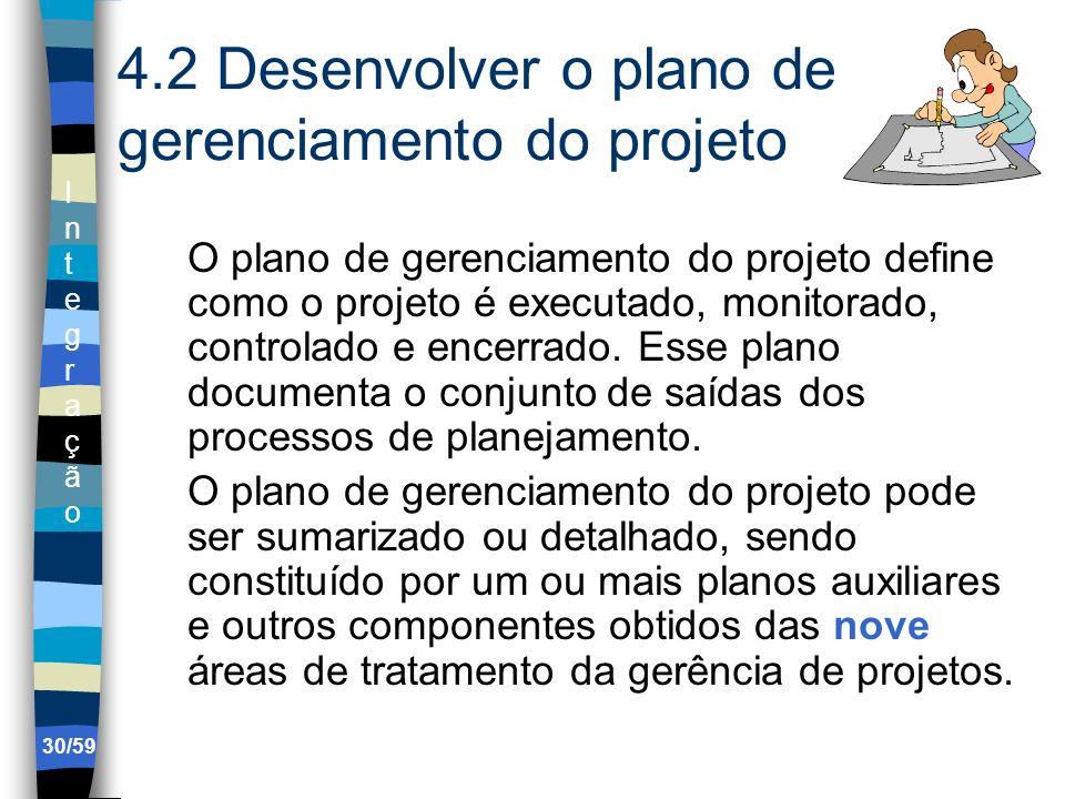 IntegraçãoIntegração 30/59 4.2 Desenvolver o plano de gerenciamento do projeto O plano de gerenciamento do projeto define como o projeto é executado,