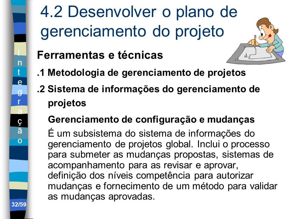 IntegraçãoIntegração 32/59 4.2 Desenvolver o plano de gerenciamento do projeto Ferramentas e técnicas.1 Metodologia de gerenciamento de projetos.2 Sis