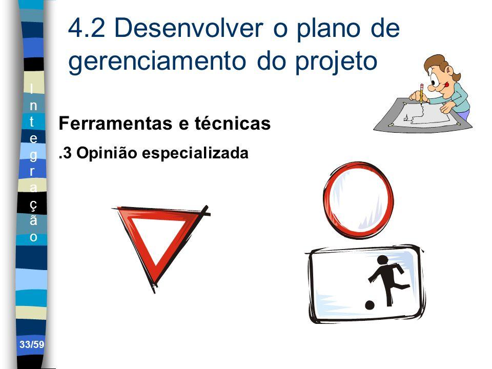 IntegraçãoIntegração 33/59 4.2 Desenvolver o plano de gerenciamento do projeto Ferramentas e técnicas.3 Opinião especializada
