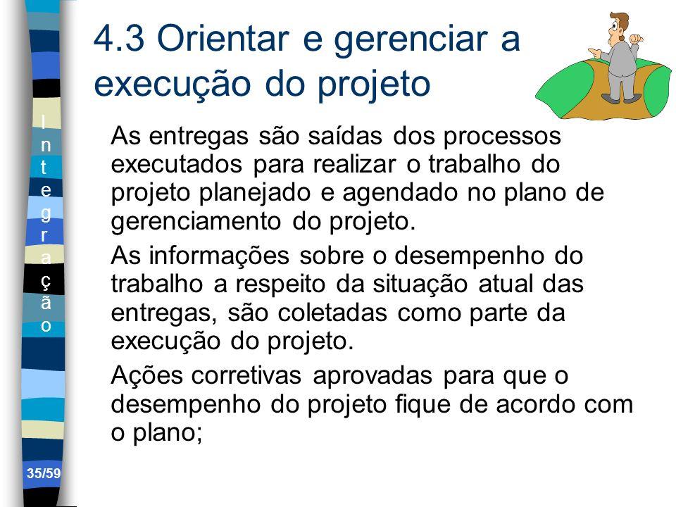 IntegraçãoIntegração 35/59 4.3 Orientar e gerenciar a execução do projeto As entregas são saídas dos processos executados para realizar o trabalho do