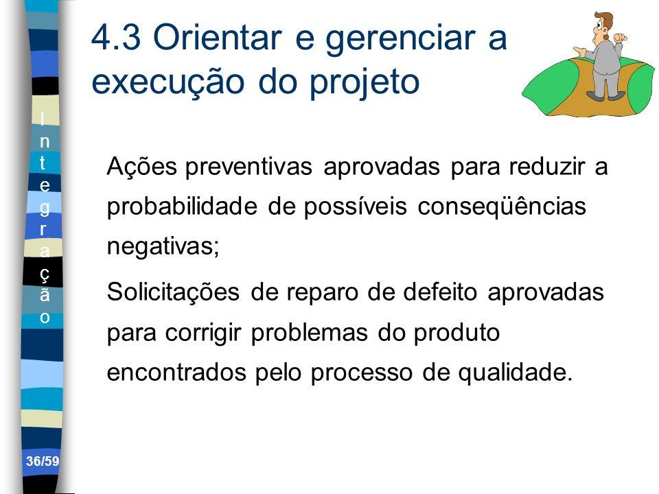 IntegraçãoIntegração 36/59 4.3 Orientar e gerenciar a execução do projeto Ações preventivas aprovadas para reduzir a probabilidade de possíveis conseq