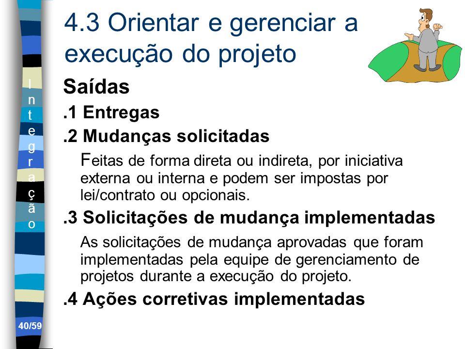 IntegraçãoIntegração 40/59 4.3 Orientar e gerenciar a execução do projeto Saídas.1 Entregas.2 Mudanças solicitadas F eitas de forma direta ou indireta