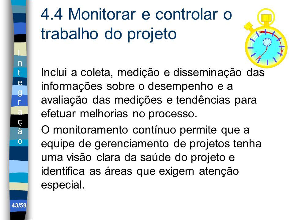 IntegraçãoIntegração 43/59 4.4 Monitorar e controlar o trabalho do projeto Inclui a coleta, medição e disseminação das informações sobre o desempenho